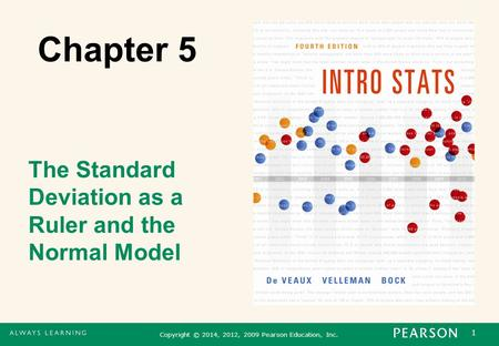 1 Copyright © 2014, 2012, 2009 Pearson Education, Inc. Chapter 5 The Standard Deviation as a Ruler and the Normal Model.