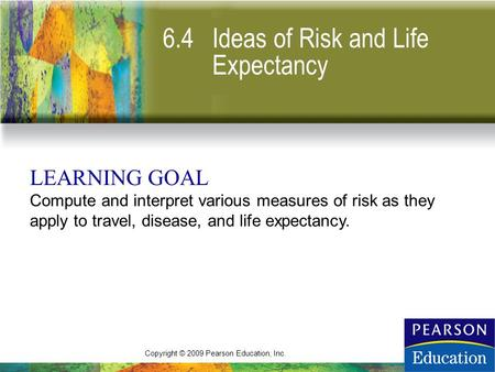 Copyright © 2009 Pearson Education, Inc. 6.4 Ideas of Risk and Life Expectancy LEARNING GOAL Compute and interpret various measures of risk as they apply.