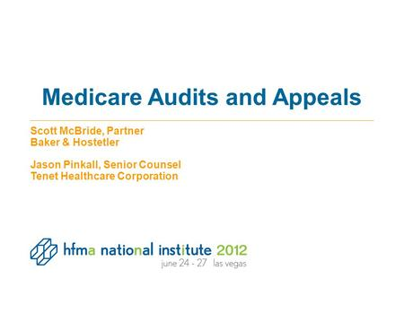 Medicare Audits and Appeals Scott McBride, Partner Baker & Hostetler Jason Pinkall, Senior Counsel Tenet Healthcare Corporation.