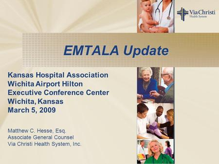 EMTALA Update Kansas Hospital Association Wichita Airport Hilton Executive Conference Center Wichita, Kansas March 5, 2009 Matthew C. Hesse, Esq. Associate.
