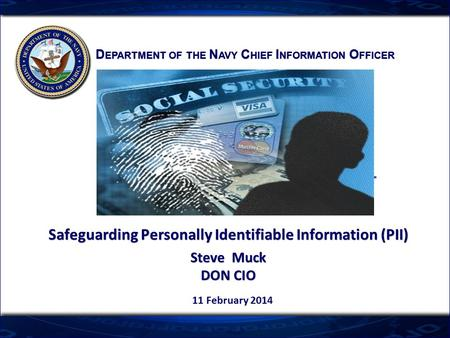 D EPARTMENT OF THE N AVY C HIEF I NFORMATION O FFICER Safeguarding Personally Identifiable Information (PII) Steve Muck DON CIO Safeguarding Personally.