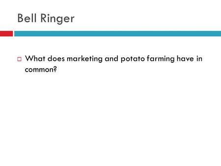 Bell Ringer  What does marketing and potato farming have in common?