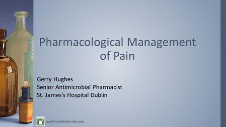 Gerry Hughes Senior Antimicrobial Pharmacist St. James's Hospital Dublin Pharmacological Management of Pain NAHPT CONFERENCE APRIL 2016.
