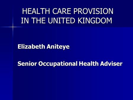 HEALTH CARE PROVISION IN THE UNITED KINGDOM HEALTH CARE PROVISION IN THE UNITED KINGDOM Elizabeth Aniteye Senior Occupational Health Adviser.