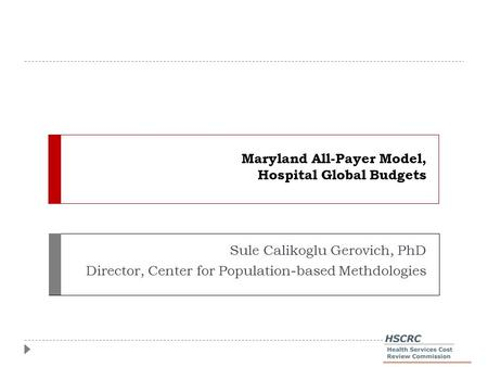 Maryland All-Payer Model, Hospital Global Budgets Sule Calikoglu Gerovich, PhD Director, Center for Population-based Methdologies.