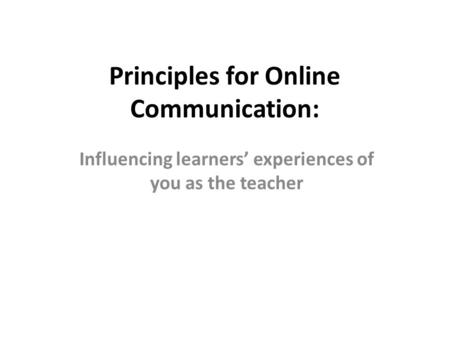 Principles for Online Communication: Influencing learners' experiences of you as the teacher.