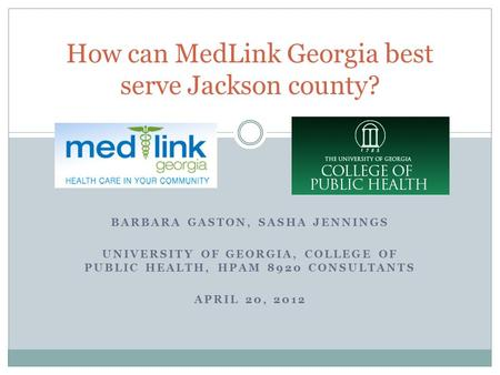 BARBARA GASTON, SASHA JENNINGS UNIVERSITY OF GEORGIA, COLLEGE OF PUBLIC HEALTH, HPAM 8920 CONSULTANTS APRIL 20, 2012 How can MedLink Georgia best serve.