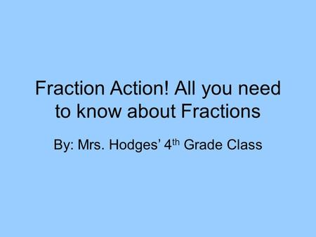 Fraction Action! All you need to know about Fractions By: Mrs. Hodges' 4 th Grade Class.