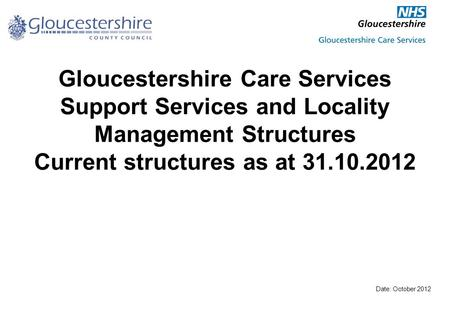 Gloucestershire Care Services Support Services and Locality Management Structures Current structures as at 31.10.2012 Date: October 2012.