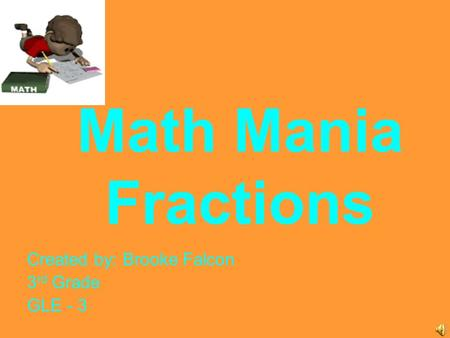 Math Mania Fractions Created by: Brooke Falcon 3 rd Grade GLE - 3.