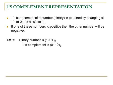1'S COMPLEMENT REPRESENTATION 1's complement of a number (binary) is obtained by changing all 1's to 0 and all 0's to 1. If one of these numbers is positive.