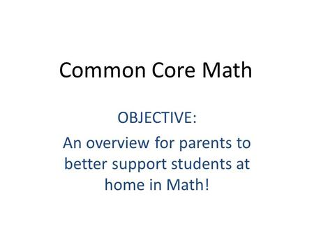 Common Core Math OBJECTIVE: An overview for parents to better support students at home in Math!