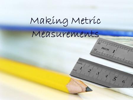 Making Metric Measurements. Ruler Metric rulers are fairly easy to read. They deal with centimeters and millimeters only. You won't have to worry about.