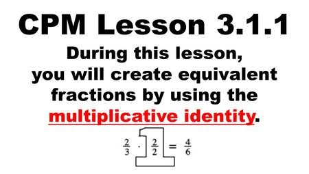 CPM Lesson 3.1.1 During this lesson, you will create equivalent fractions by using the multiplicative identity.