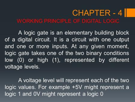 CHAPTER - 4 WORKING PRINCIPLE OF DIGITAL LOGIC A logic gate is an elementary building block of a digital circuit. It is a circuit with one output and one.