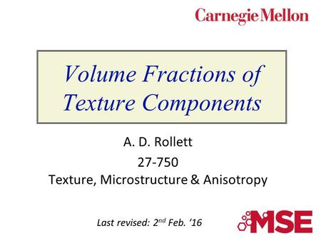 Volume Fractions of Texture Components A. D. Rollett 27-750 Texture, Microstructure & Anisotropy Last revised: 2 nd Feb. '16.