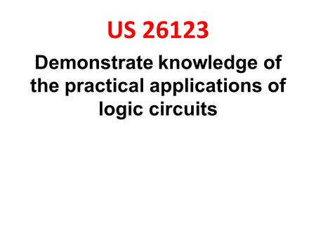 US 26123 Demonstrate knowledge of the practical applications of logic circuits.