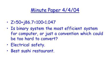 Minute Paper 4/4/04 Z=50+j86.7=100<1.047 Is binary system the most efficient system for computer, or just a convention which could be too hard to convert?