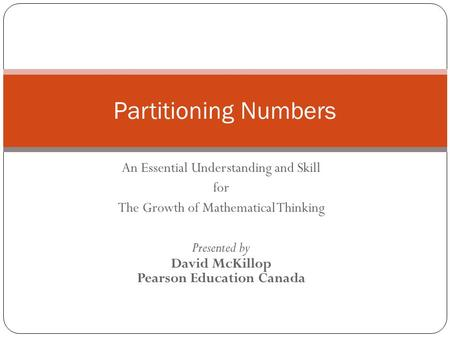An Essential Understanding and Skill for The Growth of Mathematical Thinking Presented by David McKillop Pearson Education Canada Partitioning Numbers.