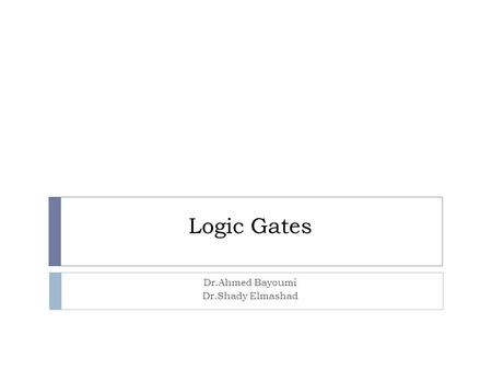 Logic Gates Dr.Ahmed Bayoumi Dr.Shady Elmashad. Objectives  Identify the basic gates and describe the behavior of each  Combine basic gates into circuits.