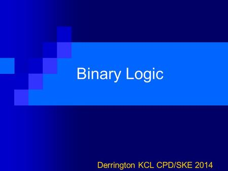Binary Logic Derrington KCL CPD/SKE 2014. Binary We've seen how data of all different sorts and kinds can be represented as binary bits… 0s and 1s 1 is.