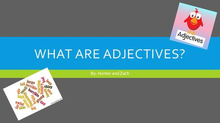 WHAT ARE ADJECTIVES? By: Hunter and Zach. ADJECTIVES  Adjectives are a word or phrase naming an attribute, added to or grammatically related to a noun.