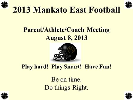 2013 Mankato East Football Parent/Athlete/Coach Meeting August 8, 2013 Play hard! Play Smart! Have Fun! Be on time. Do things Right.