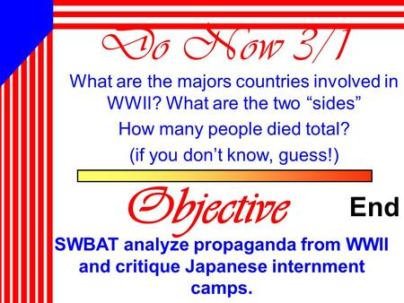 "Do Now 3/1 What are the majors countries involved in WWII? What are the two ""sides"" How many people died total? (if you don't know, guess!) Objective."
