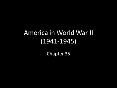 America in World War II (1941-1945) Chapter 35. A. Questions of War Who to go after 1 st ? Answer: Germany 1 st, then Japan As in World War I, U.S. faced.