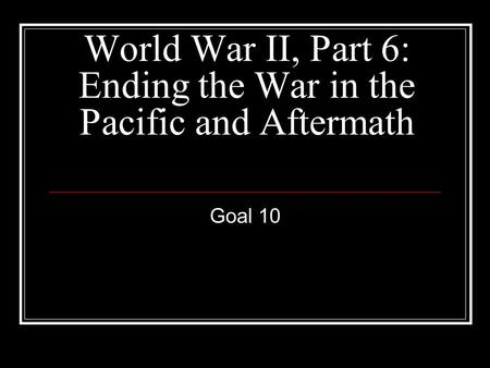 World War II, Part 6: Ending the War in the Pacific and Aftermath Goal 10.