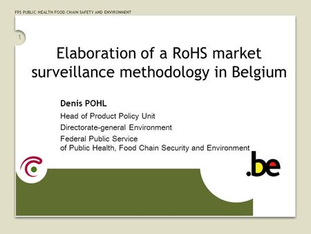 FPS PUBLIC HEALTH FOOD CHAIN SAFETY AND ENVIRONMENT 1 Elaboration of a RoHS market surveillance methodology in Belgium Denis POHL Head of Product Policy.