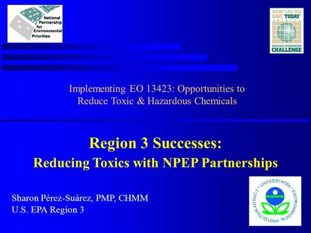 Region 3 Successes: Reducing Toxics with NPEP Partnerships Sharon Pérez-Suárez, PMP, CHMM U.S. EPA Region 3 Implementing EO 13423: Opportunities to Reduce.