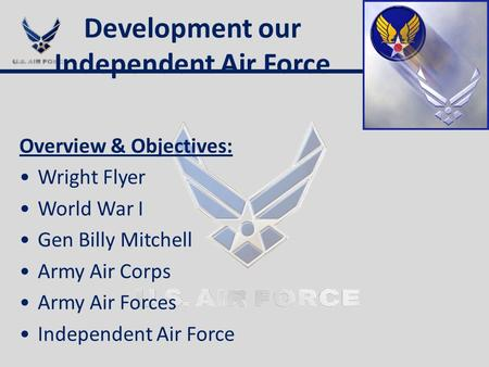 Development our Independent Air Force Overview & Objectives: Wright Flyer World War I Gen Billy Mitchell Army Air Corps Army Air Forces Independent Air.
