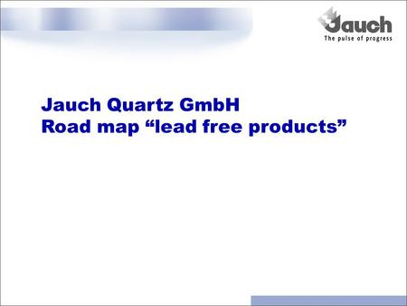 "Jauch Quartz GmbH Road map ""lead free products"". Jauch Quartz GmbH: lead free program Program is in accordance with European Union (EU) Legislation: Restrictions."