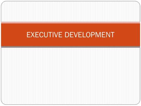 EXECUTIVE DEVELOPMENT. Definition Executive or management development is a planned, systematic and continuous process of learning and growth by which.