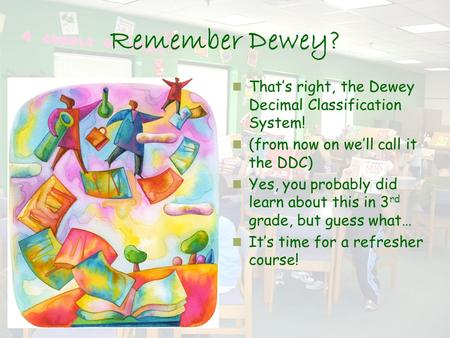 Remember Dewey? That's right, the Dewey Decimal Classification System! (from now on we'll call it the DDC) Yes, you probably did learn about this in 3.