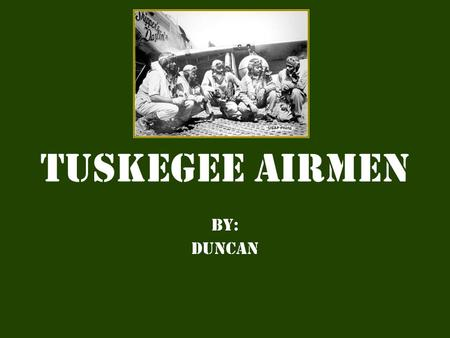 Tuskegee Airmen By: Duncan. The Beginning  The work of Civil rights organizations helped form an African- American squadron know as the Tuskegee airmen.