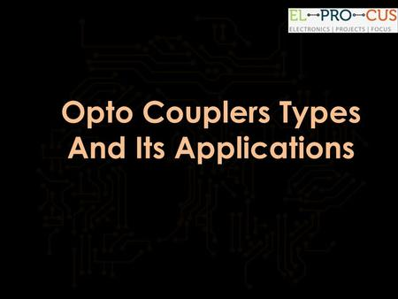 Opto Couplers Types And Its Applications.  Opto Couplers Types And Its Applications Introduction:  A lot of electronic equipment.