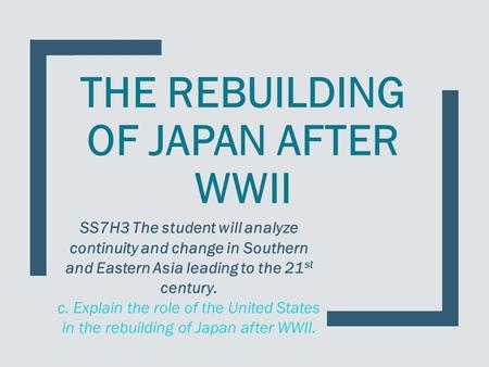THE REBUILDING OF JAPAN AFTER WWII SS7H3 The student will analyze continuity and change in Southern and Eastern Asia leading to the 21 st century. c. Explain.