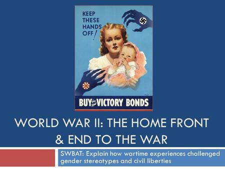 WORLD WAR II: THE HOME FRONT & END TO THE WAR SWBAT: Explain how wartime experiences challenged gender stereotypes and civil liberties.