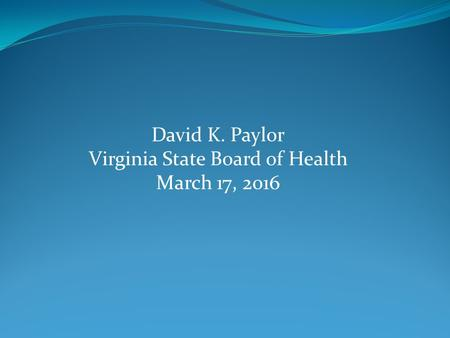 David K. Paylor Virginia State Board of Health March 17, 2016.