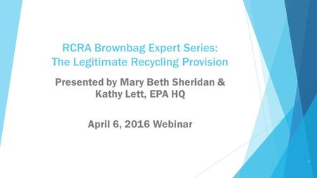 RCRA Brownbag Expert Series: The Legitimate Recycling Provision Presented by Mary Beth Sheridan & Kathy Lett, EPA HQ April 6, 2016 Webinar 1.