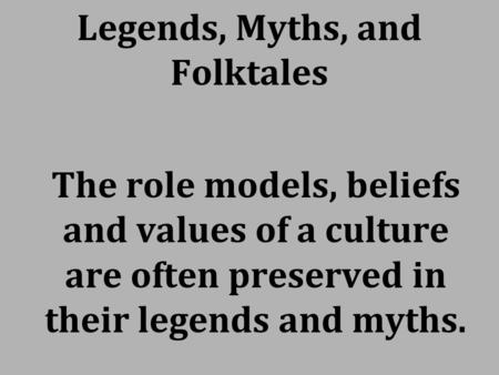Legends, Myths, and Folktales The role models, beliefs and values of a culture are often preserved in their legends and myths.