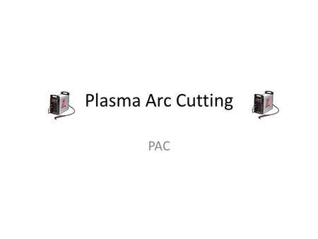 Plasma Arc Cutting PAC. Objectives Define plasma arc cutting (PAC). Explain how a PAC cutter operates. Identify the parts of a PAC cutter. Explain advantages.