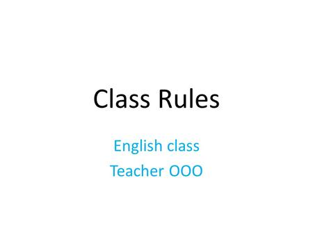 Class Rules English class Teacher OOO. Some explanations: To be used in the beginning of a semester. Begin the rules by telling students to memorize all.