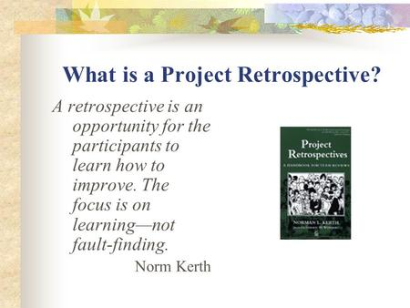 What is a Project Retrospective? A retrospective is an opportunity for the participants to learn how to improve. The focus is on learning—not fault-finding.