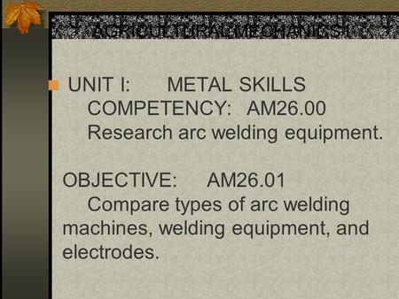 AGRICULTURAL MECHANICS I UNIT I:METAL SKILLS COMPETENCY:AM26.00 Research arc welding equipment. OBJECTIVE:AM26.01 Compare types of arc welding machines,