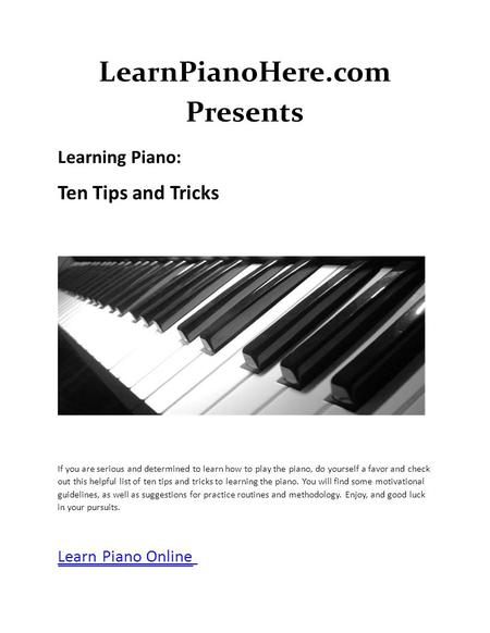 LearnPianoHere.com Presents Learning Piano: Ten Tips and Tricks If you are serious and determined to learn how to play the piano, do yourself a favor and.