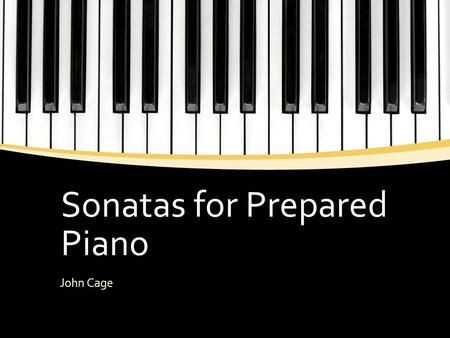 Sonatas for Prepared Piano John Cage. Learning Objectives ▪ To understand how the prepared piano works ▪ To understand the reasoning for the term sonata.