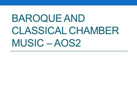 BAROQUE AND CLASSICAL CHAMBER MUSIC – AOS2. This lesson… All of you will be able to name some features of Baroque and Classical Chamber music. All of.